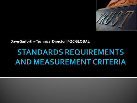 Dave Garforth– Technical Director IFQC GLOBAL.  Review the definition and terminology of Standards  Review Standards choices with respect to your requirements.