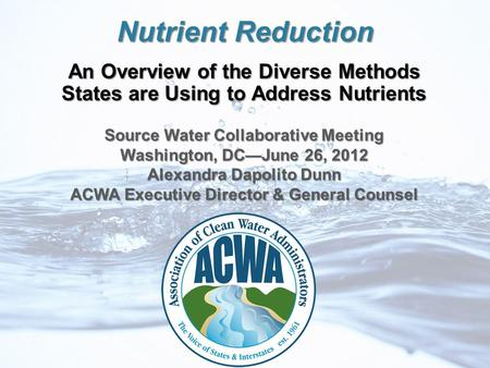 Nutrient Reduction An Overview of the Diverse Methods States are Using to Address Nutrients Source Water Collaborative Meeting Washington, DC—June 26,