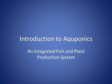 Introduction to Aquponics An Integrated Fish and Plant Production System.
