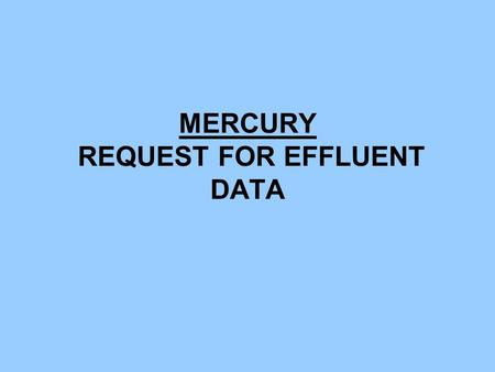 MERCURY REQUEST FOR EFFLUENT DATA. MERCURY - BACKGROUND STATEWIDE CAMPAIGN TO ELIMINATE THE USE AND RELEASE OF HUMAN- CAUSED MERCURY IN WASHINGTON STATE.