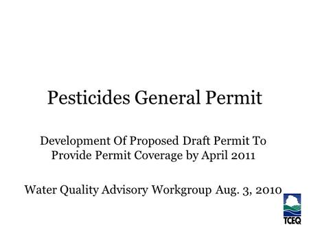 Pesticides General Permit Development Of Proposed Draft Permit To Provide Permit Coverage by April 2011 Water Quality Advisory Workgroup Aug. 3, 2010.