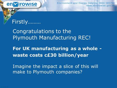 Firstly……… Congratulations to the Plymouth Manufacturing REC! For UK manufacturing as a whole - waste costs c£30 billion/year Imagine the impact a slice.