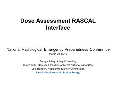 Dose Assessment RASCAL Interface National Radiological Emergency Preparedness Conference March 30, 2010 George Athey, Athey Consulting James (Van) Ramsdell,