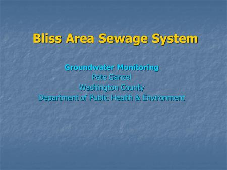 Bliss Area Sewage System Groundwater Monitoring Pete Ganzel Washington County Department of Public Health & Environment.