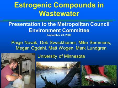 Estrogenic Compounds in Wastewater Presentation to the Metropolitan Council Environment Committee September 23, 2008 Paige Novak, Deb Swackhamer, Mike.
