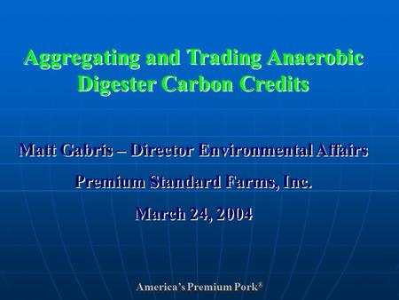 America's Premium Pork ® Aggregating and Trading Anaerobic Digester Carbon Credits Matt Gabris – Director Environmental Affairs Premium Standard Farms,