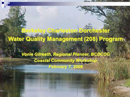 Berkeley Charleston Dorchester Water Quality Management (208) Program Vonie Gilreath, Regional Planner, BCDCOG Coastal Community Workshop February 7, 2006.