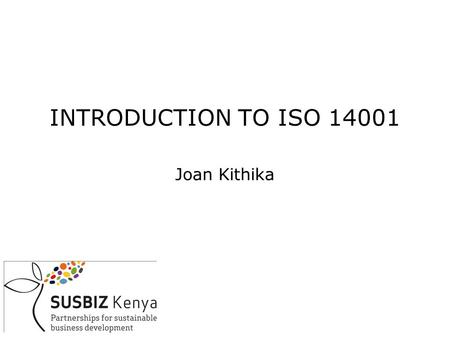 INTRODUCTION TO ISO 14001 Joan Kithika. OUTLINE DEFINITIONS WHY ENVIRONMENTAL MANAGEMENT? LEGAL OVERVIEW HOW TO MANAGE THE ENVIRONMENT-AN ENVIRONMENTAL.