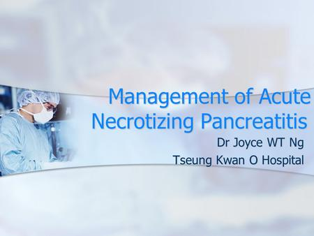 Management of Acute Necrotizing Pancreatitis Dr Joyce WT Ng Tseung Kwan O Hospital.