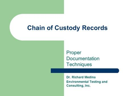 Chain of Custody Records Proper Documentation Techniques Dr. Richard Medina Environmental Testing and Consulting, Inc.