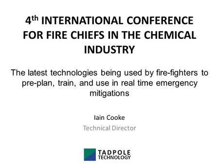 4 th INTERNATIONAL CONFERENCE FOR FIRE CHIEFS IN THE CHEMICAL INDUSTRY Iain Cooke Technical Director The latest technologies being used by fire-fighters.