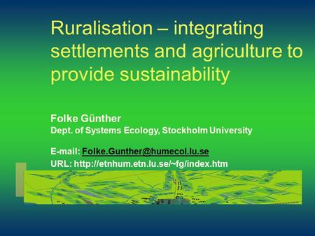 Ruralisation – integrating settlements and agriculture to provide sustainability Folke Günther Dept. of Systems Ecology, Stockholm University