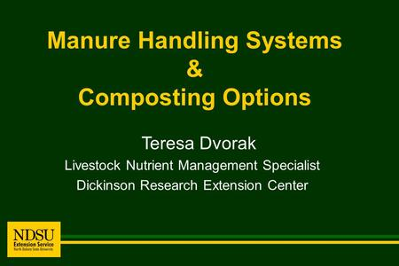 Manure Handling Systems & Composting Options Teresa Dvorak Livestock Nutrient Management Specialist Dickinson Research Extension Center.