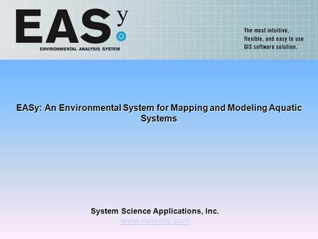 System Science Applications, Inc. www.runeasy.com EASy: An Environmental System for Mapping and Modeling Aquatic Systems.