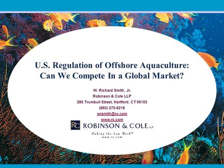 U.S. Regulation of Offshore Aquaculture: Can We Compete In a Global Market? W. Richard Smith, Jr. Robinson & Cole LLP 280 Trumbull Street, Hartford, CT.