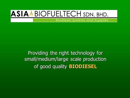 Providing the right technology for small/medium/large scale production of good quality BIODIESEL.