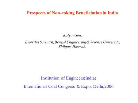 Prospects of Non-coking Beneficiation in India Kalyan Sen, Emeritus Scientist, Bengal Engineering & Science University, Shibpur, Howrah. Institution of.