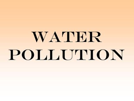 WATER POLLUTION. What is water pollution? Water pollution is any chemical, physical or biological change in the quality of water that has a harmful.