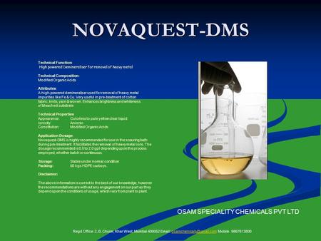 NOVAQUEST-DMS Technical Function: High powered Demineraliser for removal of heavy metal Technical Composition: Modified Organic Acids Attributes: A high-powered.