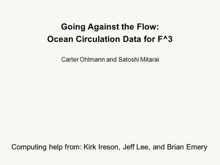 Going Against the Flow: Ocean Circulation Data for F^3 Carter Ohlmann and Satoshi Mitarai Computing help from: Kirk Ireson, Jeff Lee, and Brian Emery.