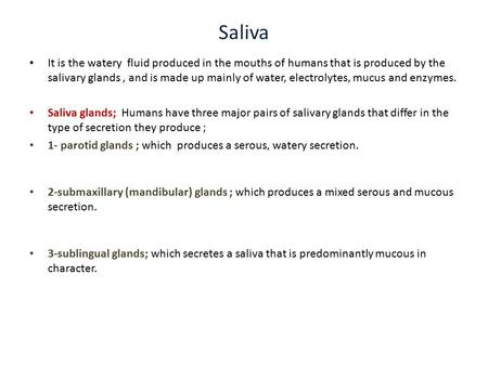 Saliva It is the watery fluid produced in the mouths of humans that is produced by the salivary glands, and is made up mainly of water, electrolytes, mucus.