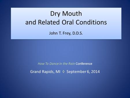 Dry Mouth and Related Oral Conditions John T. Frey, D.D.S. How To Dance in the Rain Conference Grand Rapids, MI ◊ September 6, 2014.