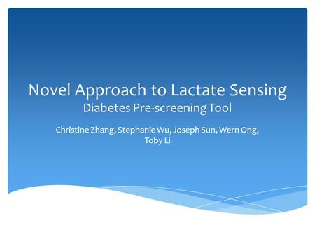 Novel Approach to Lactate Sensing Diabetes Pre-screening Tool Christine Zhang, Stephanie Wu, Joseph Sun, Wern Ong, Toby Li.