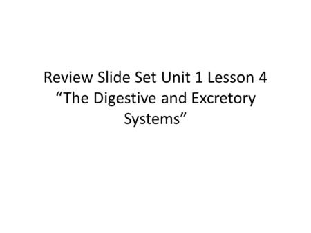 "Review Slide Set Unit 1 Lesson 4 ""The Digestive and Excretory Systems"""