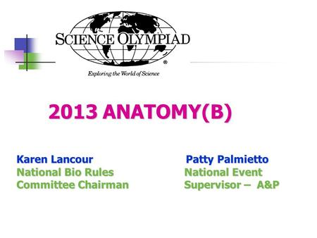 2013 ANATOMY(B) 2013 ANATOMY(B) Karen Lancour Patty Palmietto National Bio Rules National Event Committee Chairman Supervisor – A&P.
