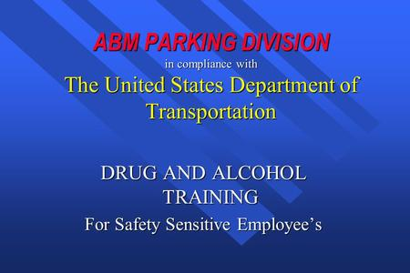ABM PARKING DIVISION in compliance with The United States Department of Transportation DRUG AND ALCOHOL TRAINING For Safety Sensitive Employee's.