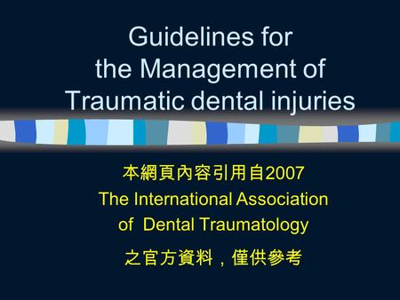 Guidelines for the Management of Traumatic dental injuries 本網頁內容引用自 2007 The International Association of Dental Traumatology 之官方資料,僅供參考.