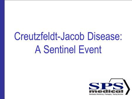 Creutzfeldt-Jacob Disease: A Sentinel Event. Presented by SPSmedical Largest sterilizer testing Lab in North America with over 50 sterilizers Develop.