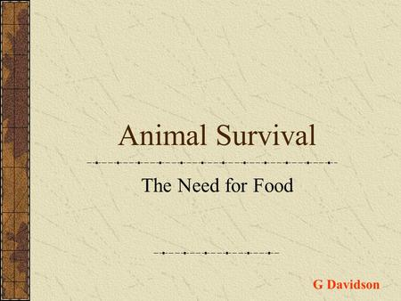 Animal Survival The Need for Food G Davidson. All living organisms need food to survive. Three examples of food types are 1.Carbohydrates 2.Fats 3.Proteins.