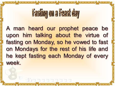 A man heard our prophet peace be upon him talking about the virtue of fasting on Monday, so he vowed to fast on Mondays for the rest of his life and he.