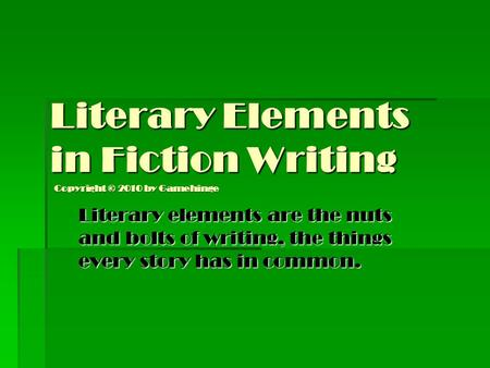 Literary Elements in Fiction Writing Literary elements are the nuts and bolts of writing, the things every story has in common. Copyright © 2010 by Gamehinge.