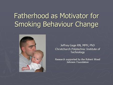 Fatherhood as Motivator for Smoking Behaviour Change Jeffrey Gage RN, MPH, PhD Christchurch Polytechnic Institute of Technology Research supported by the.