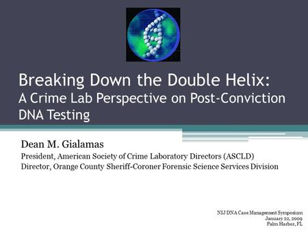 Breaking Down the Double Helix: A Crime Lab Perspective on Post-Conviction DNA Testing Dean M. Gialamas President, American Society of Crime Laboratory.