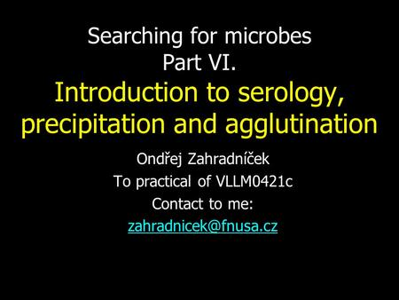 Searching for microbes Part VI. Introduction to serology, precipitation and agglutination Ondřej Zahradníček To practical of VLLM0421c Contact to me: