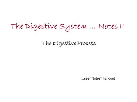 "The Digestive System … Notes II The Digestive Process …see ""Notes"" handout."