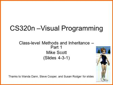 CS320n –Visual Programming Class-level Methods and Inheritance – Part 1 Mike Scott (Slides 4-3-1) Thanks to Wanda Dann, Steve Cooper, and Susan Rodger.