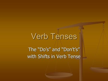 "Verb Tenses The ""Do's"" and ""Don't's"" with Shifts in Verb Tense."