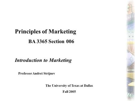 Principles of Marketing BA 3365 Section 006 Introduction to Marketing Professor Andrei Strijnev The University of Texas at Dallas Fall 2005.