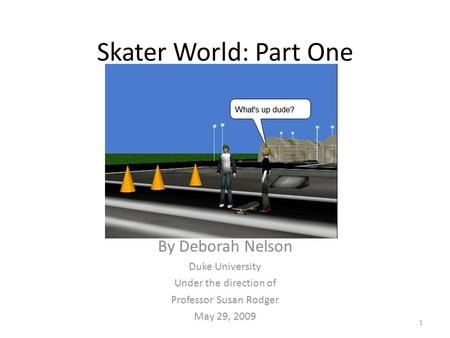 Skater World: Part One By Deborah Nelson Duke University Under the direction of Professor Susan Rodger May 29, 2009 1.