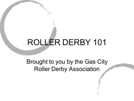 ROLLER DERBY 101 Brought to you by the Gas City Roller Derby Association.