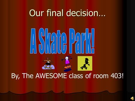 Our final decision… By, The AWESOME class of room 403!