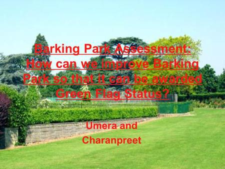 Barking Park Assessment: How can we improve Barking Park so that it can be awarded Green Flag Status? Umera and Charanpreet.