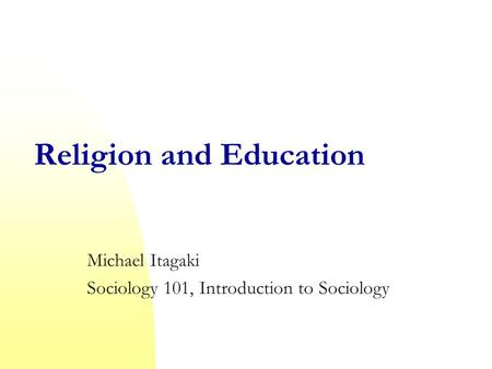 Religion and Education Michael Itagaki Sociology 101, Introduction to Sociology.