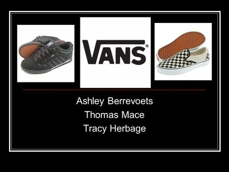 Ashley Berrevoets Thomas Mace Tracy Herbage. VANS Lifestyle of skate, surf, snow, bmx, and moto-x Target market men and women ages 13-30 Merchandise transcends.