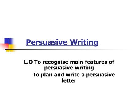 Persuasive Writing L.O To recognise main features of persuasive writing To plan and write a persuasive letter.