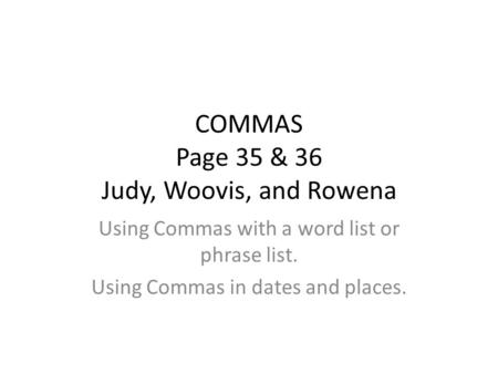 COMMAS Page 35 & 36 Judy, Woovis, and Rowena Using Commas with a word list or phrase list. Using Commas in dates and places.